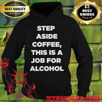 Step Aside Coffee This Is A Job For Alcohol hoodie