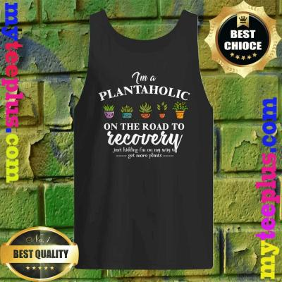 Funny I'm A Plantaholic On The Road To Recovery tank top
