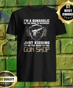 I'm a Gunaholic on the road to Recovery Just kidding Shirt