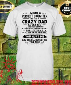 I'm not a perfect daughter but my crazy dad loves me and that is enough you hurt me shirt