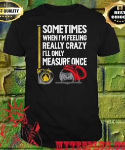 When I'm Crazy I'll Only Measure Once shirt
