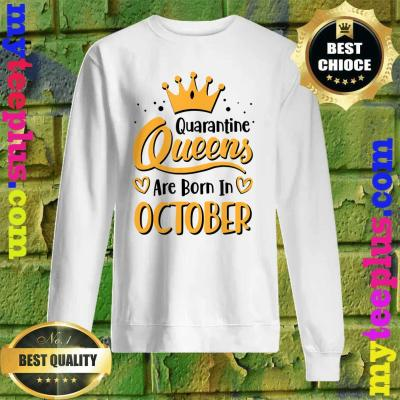 Quarantine Queens Are Born in October sweatshirt