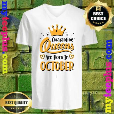 Quarantine Queens Are Born in October v neck