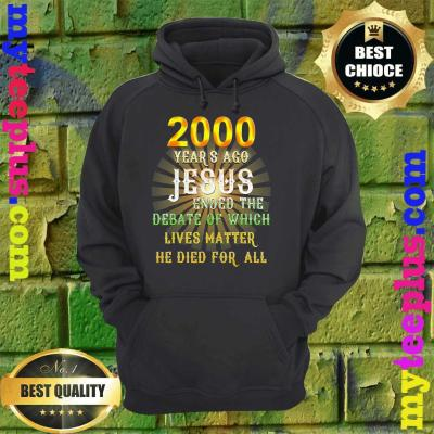 2000 years ago Jesus ended the debate of which lives matter he died for all hoodie