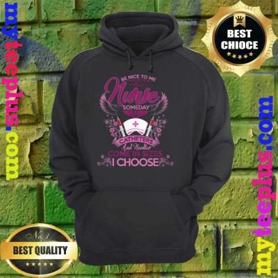 Be Nice Today I May Your Nurse Someday Nursing Student Gift hoodie