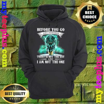 Before You Go Any Further Today Is Not The Day And I Am Not The One hoodie