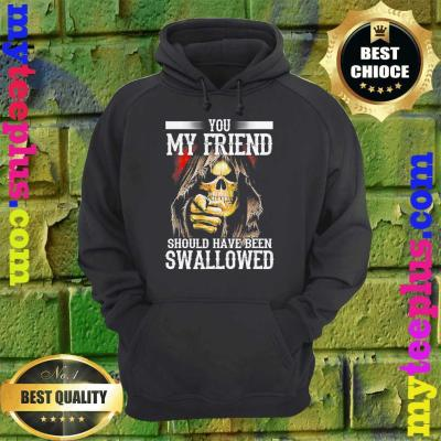 best You My Friend Should Have Been Swallowed Skull hoodie