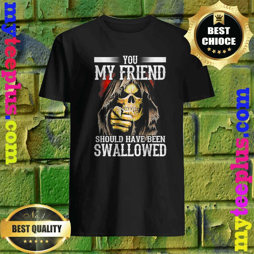 best You My Friend Should Have Been Swallowed Skull T-Shirt