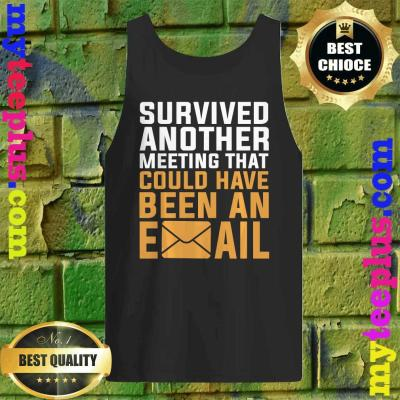 I Survived another meeting that should have been an email Tank top