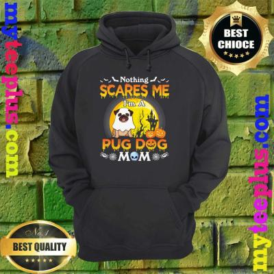 Nothing Scares Me I'm A Pug Dog Mom Happy Halloween Day hoodie