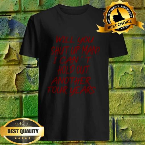Will you shut up man? I can't hold out another four years shirt