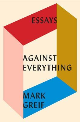 Against Everything: Essays by Mark Greif book cover