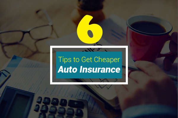 Six Tips to Get Cheaper Auto Insurance