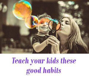 Teach your kids these good habits