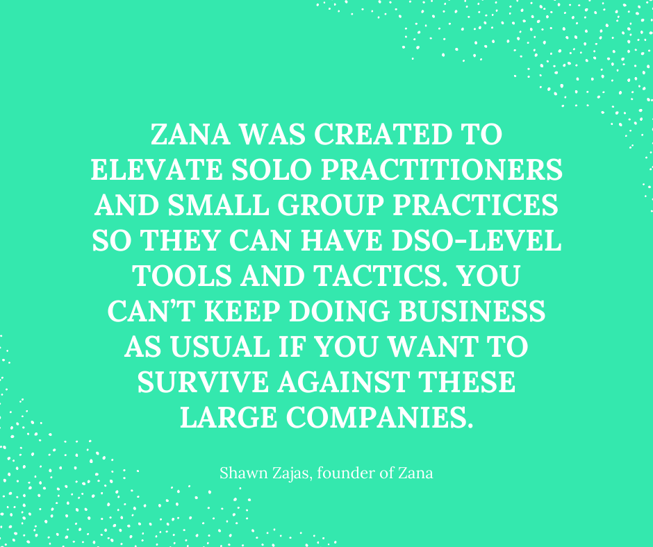 Inspirational Quote for Dentists by Shawn Zajas, Founder of Zana, with white text and green background that says Zana was created to elevate solo practitioners and small group practices so they can have dso-level tools and tactics. You can't keep doing business as usual if you want to survive against these large companies.