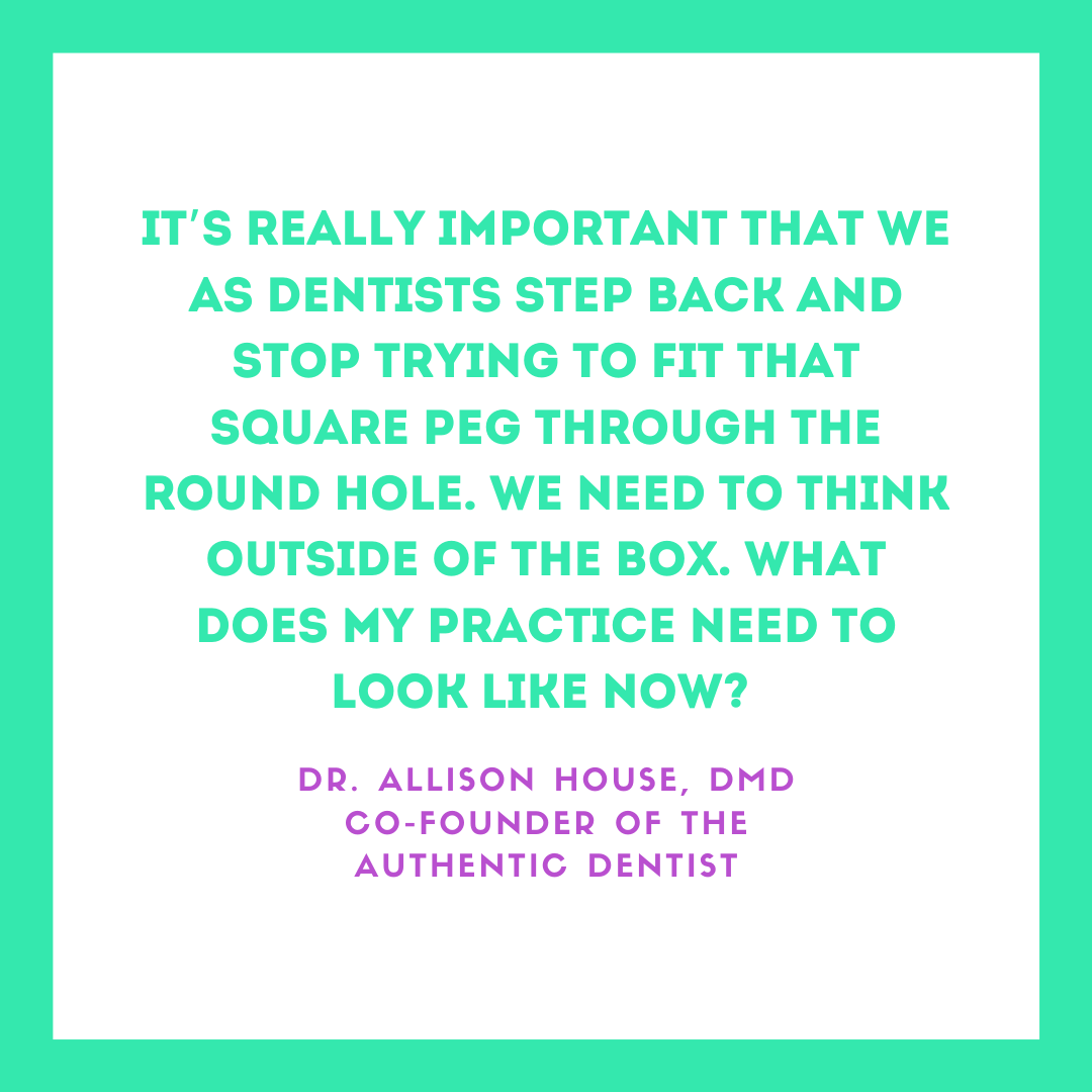 Inspirational Quote for Dentists by Dr. Allison House, DMD, with green text and green and white background that says It's really important that we as dentists step back and stop trying to fit that square peg through the round hole. We need to think outside of the box. What does my practice need to look like now?