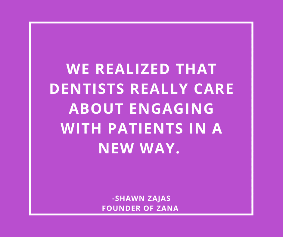 Inspirational Quote for Dentists by Shawn Zajas, Founder of Zana, with white text and purple background that says we realized that dentists really care about engaging with patients in a new way