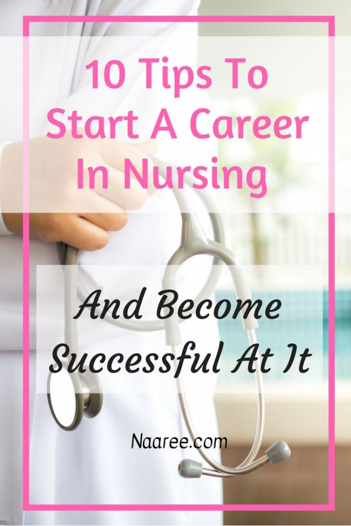 10 Tips To Start A Career In Nursing And Become Successful At It - follow these tips to have a flourishing career as a nurse