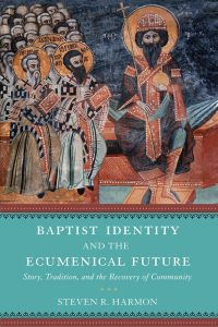 Baptist Identity and the Ecumenical Future Story, Tradition, and the Recovery of Community