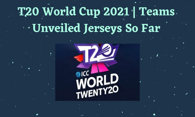 T20 World Cup 2021   Teams Unveiled Jerseys So Far