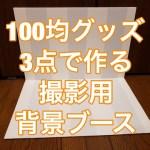 【100均の商品で背景ブースを作る!】Seria(セリア)とDAISO(ダイソー)で材料費は324円