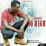 MUSIC: Adeboy – So high (Pro by T Mix)