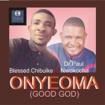 MUSIC: Blessed Chibuike ft. Dr. Paul Nwokocha – Onyeoma (Good God)