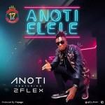 MUSIC: Anoti – Anoti Elele Ft 2Flex