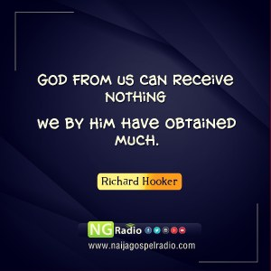 God from us can receive nothing, we by Him have obtained much. - Richard Hooker