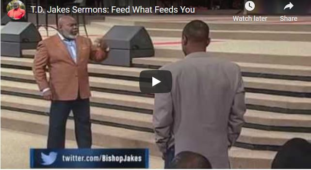 TD Jakes Sermon - Feed What Feeds You