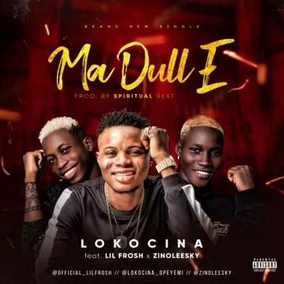 Lokocina Ft. Lil Frosh & Zinoleesky - Ma Dull E Mp3 Audio Download