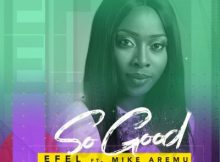 Efel Ft. Mike Aremu - So Good (Audio + Video) 11 Download