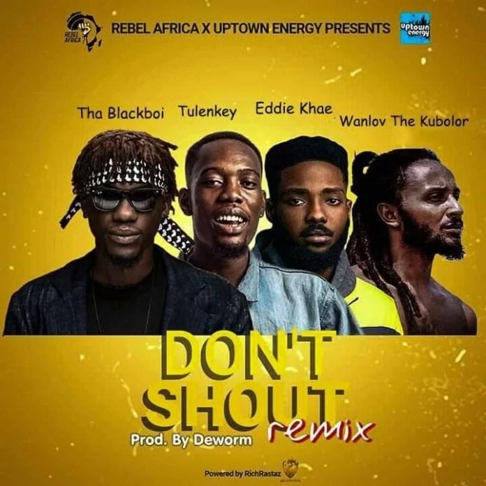 Tha Blackboi – Don't Shout (Remix) Ft. Tulenkey, Eddie Khae & Wanlov The Kubolor