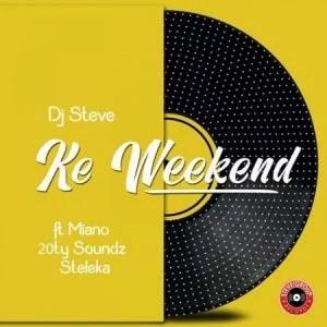 DJ Steve - Ke Weekend Ft. Miano, 20ty Soundz, Steleka Mp3 Audio Download