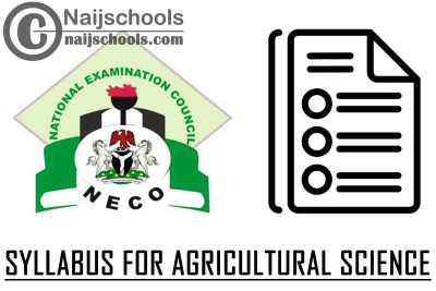 NECO Syllabus for Agricultural Science 2020/2021 SSCE & GCE | DOWNLOAD & CHECK NOW