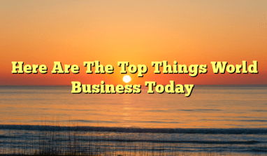Here Are The Top Things Happening In The World Of Business Today