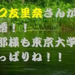 瀧口友里奈が東大卒の彼氏と結婚!めちゃかわいい彼女の旦那とは??