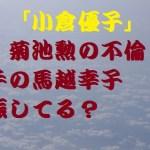 小倉優子の離婚後の引越し先はどこ?馬越幸子はまさか妊娠してたの?