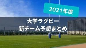 【新チーム予想まとめ】2021年度大学ラグビー チーム別展望