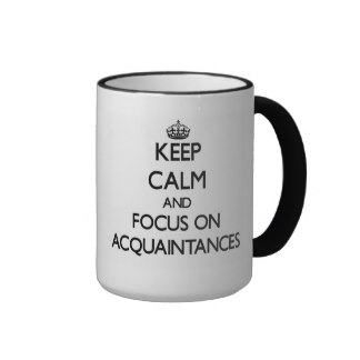 Keep calm and focus on acquaintace
