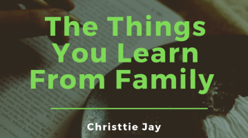 the things you learn from family is written by Christtie Jay