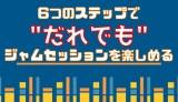 """""""6つ""""のステップを踏めば""""誰でも""""ジャムセッションを楽める!!"""