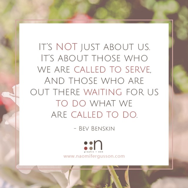 It's NOT just about us. It's about those who we are called to serve, And those who are out there waiting for us to do what we are called to do.