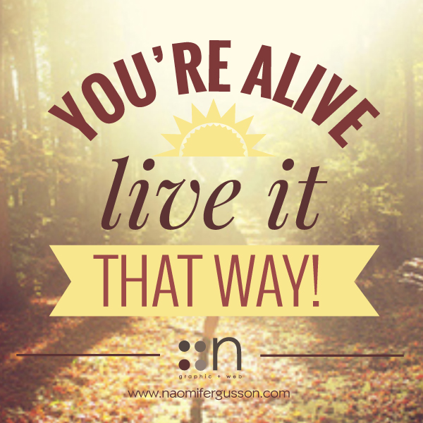 you're alive, live it that way!