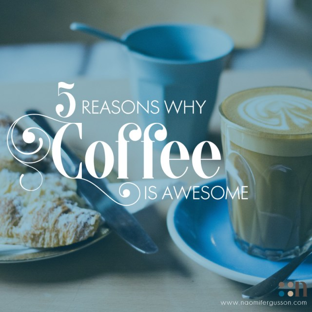 5 Reasons Why Coffee is Awesome