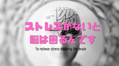 ストレスがないと脳は困るんです
