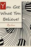 You Get What You Believe! The Vital Key to Abundant Living That Most People Never Tell You