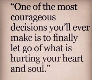 one of the most couratgeous decisions youll ever make is to finally let go of what is hurting your heart and soul
