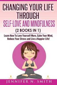 Self Love Changing Your Life Through Self-Love and Mindfulness (2 Books in 1), Learn How to Love Yourself More, Calm Your Mind, Reduce Your Stress and Live a Happier Life!