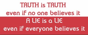 truth is truth even if no one believes it, a lie is a lie even if everyone believes it